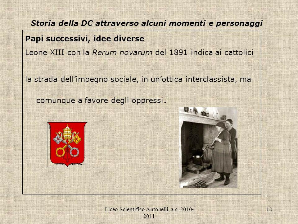 Liceo Scientifico Antonelli, a.s. 2010- 2011 10 Storia della DC attraverso alcuni momenti e personaggi Papi successivi, idee diverse Leone XIII con la