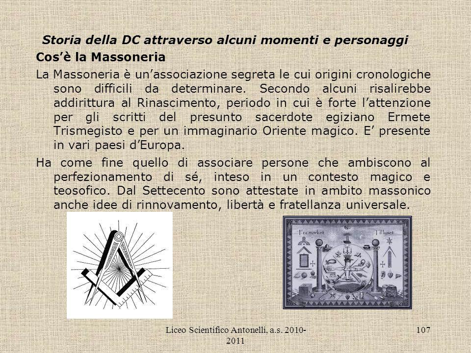 Liceo Scientifico Antonelli, a.s. 2010- 2011 107 Storia della DC attraverso alcuni momenti e personaggi Cosè la Massoneria La Massoneria è unassociazi