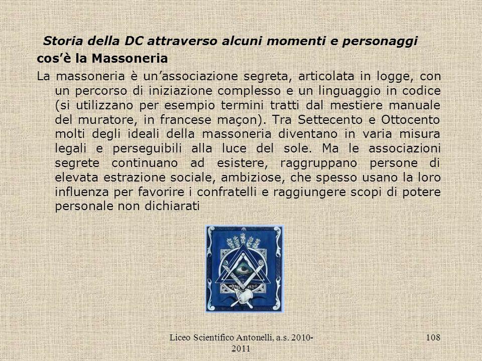 Liceo Scientifico Antonelli, a.s. 2010- 2011 108 Storia della DC attraverso alcuni momenti e personaggi cosè la Massoneria La massoneria è unassociazi