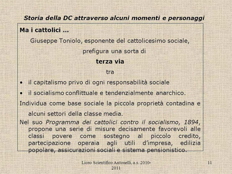 Liceo Scientifico Antonelli, a.s. 2010- 2011 11 Storia della DC attraverso alcuni momenti e personaggi Ma i cattolici … Giuseppe Toniolo, esponente de