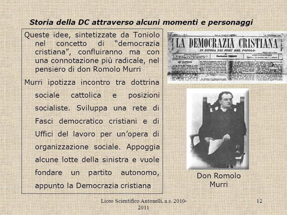 Liceo Scientifico Antonelli, a.s. 2010- 2011 12 Storia della DC attraverso alcuni momenti e personaggi Queste idee, sintetizzate da Toniolo nel concet