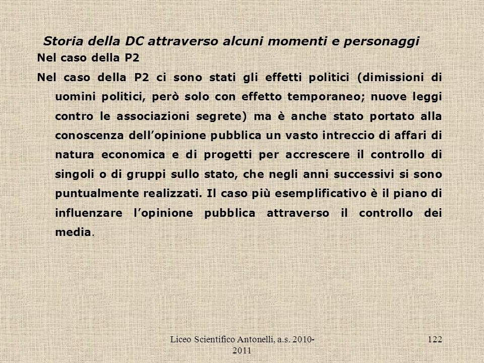 Liceo Scientifico Antonelli, a.s. 2010- 2011 122 Storia della DC attraverso alcuni momenti e personaggi Nel caso della P2 Nel caso della P2 ci sono st