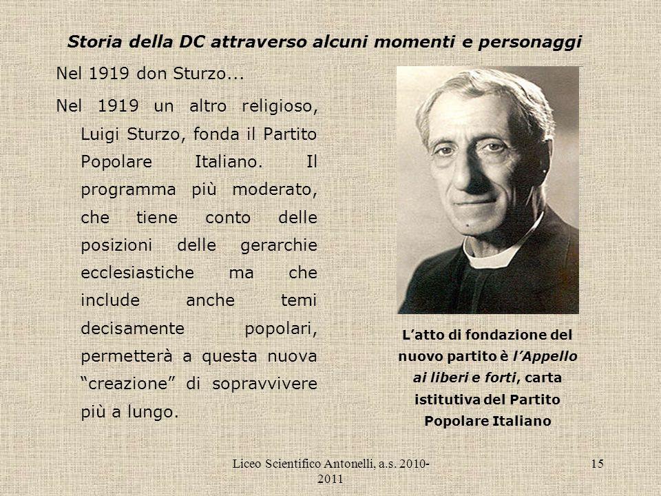 Liceo Scientifico Antonelli, a.s. 2010- 2011 15 Storia della DC attraverso alcuni momenti e personaggi Nel 1919 don Sturzo... Nel 1919 un altro religi