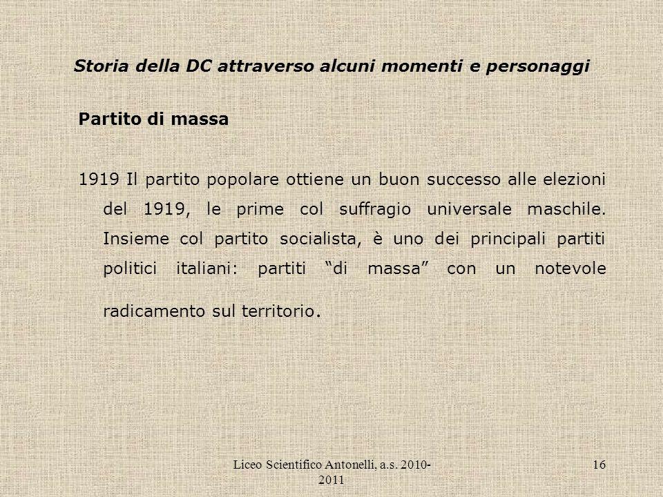 Liceo Scientifico Antonelli, a.s. 2010- 2011 16 Storia della DC attraverso alcuni momenti e personaggi Partito di massa 1919 Il partito popolare ottie