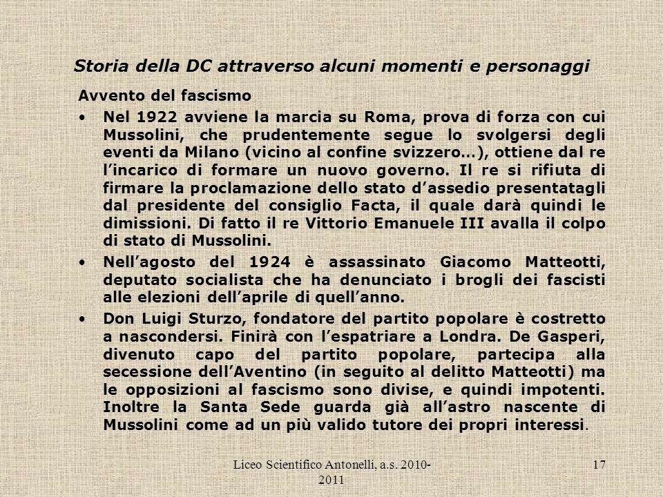 Liceo Scientifico Antonelli, a.s. 2010- 2011 17 Storia della DC attraverso alcuni momenti e personaggi Avvento del fascismo Nel 1922 avviene la marcia