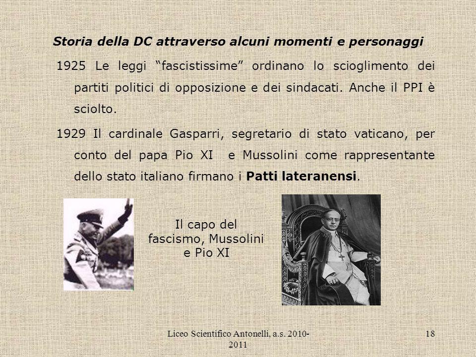 Liceo Scientifico Antonelli, a.s. 2010- 2011 18 Storia della DC attraverso alcuni momenti e personaggi 1925 Le leggi fascistissime ordinano lo sciogli