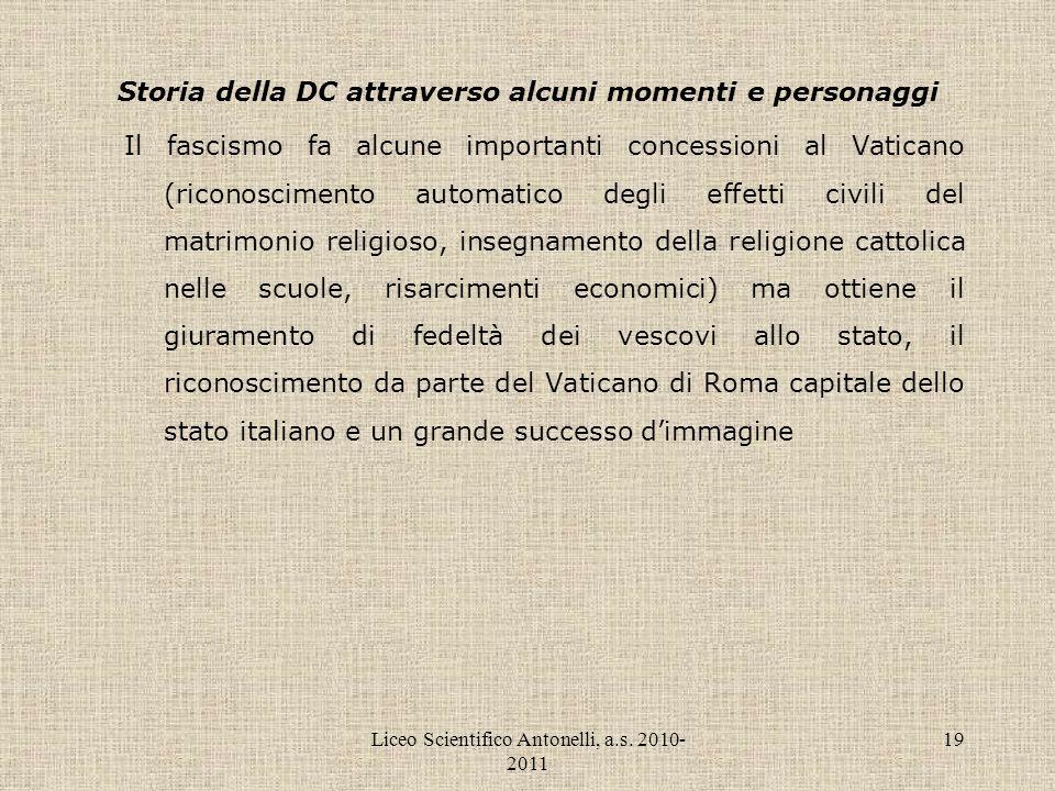 Liceo Scientifico Antonelli, a.s. 2010- 2011 19 Storia della DC attraverso alcuni momenti e personaggi Il fascismo fa alcune importanti concessioni al