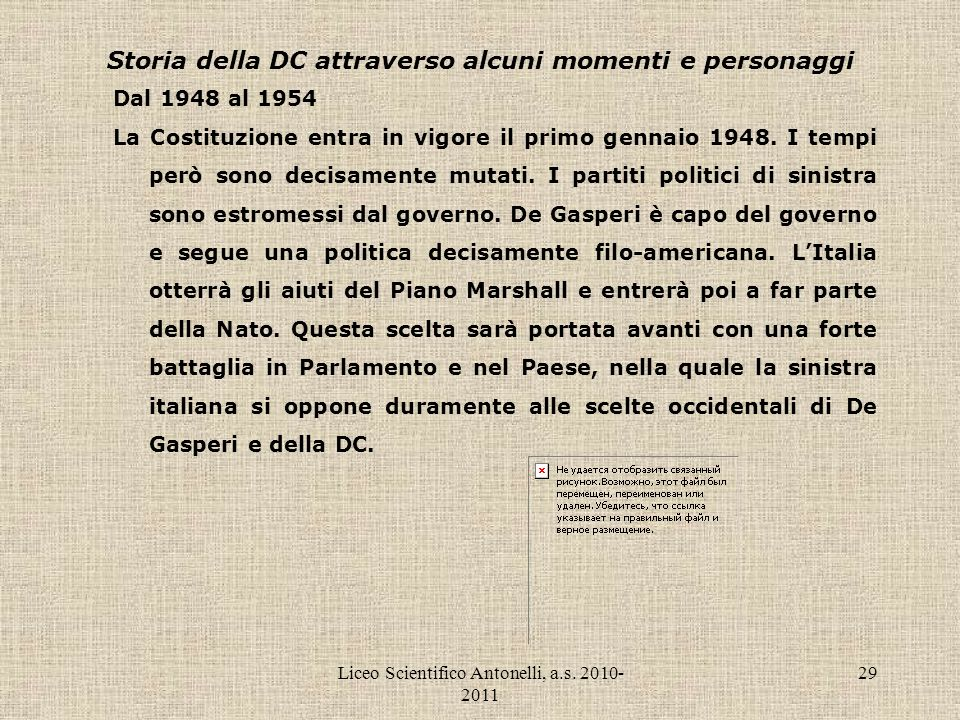 Liceo Scientifico Antonelli, a.s. 2010- 2011 29 Storia della DC attraverso alcuni momenti e personaggi Dal 1948 al 1954 La Costituzione entra in vigor