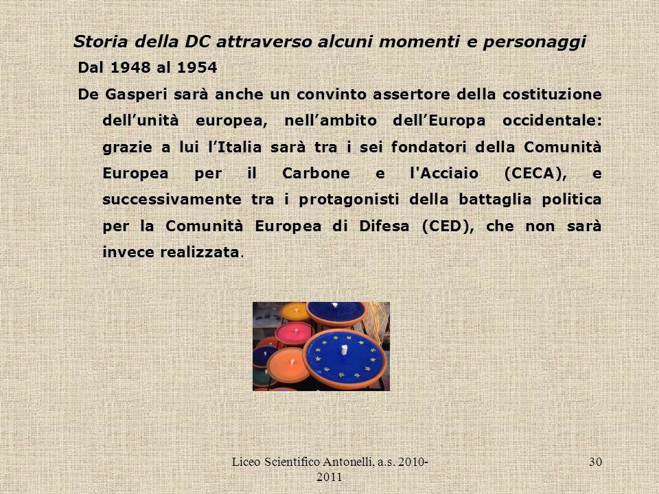 Liceo Scientifico Antonelli, a.s. 2010- 2011 30 Storia della DC attraverso alcuni momenti e personaggi Dal 1948 al 1954 De Gasperi sarà anche un convi