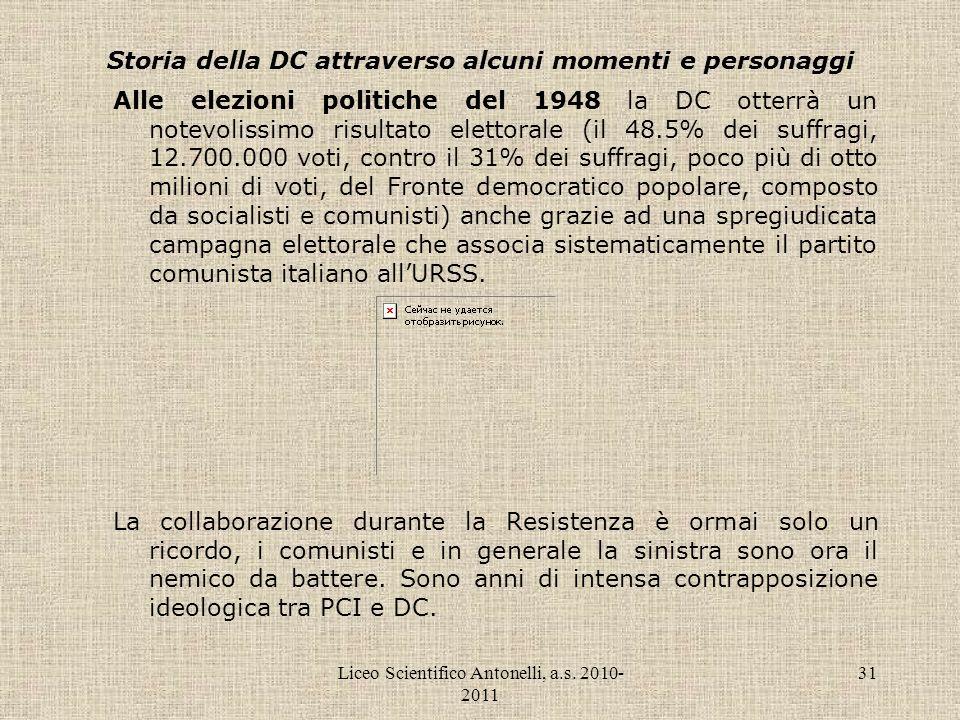 Liceo Scientifico Antonelli, a.s. 2010- 2011 31 Storia della DC attraverso alcuni momenti e personaggi Alle elezioni politiche del 1948 la DC otterrà