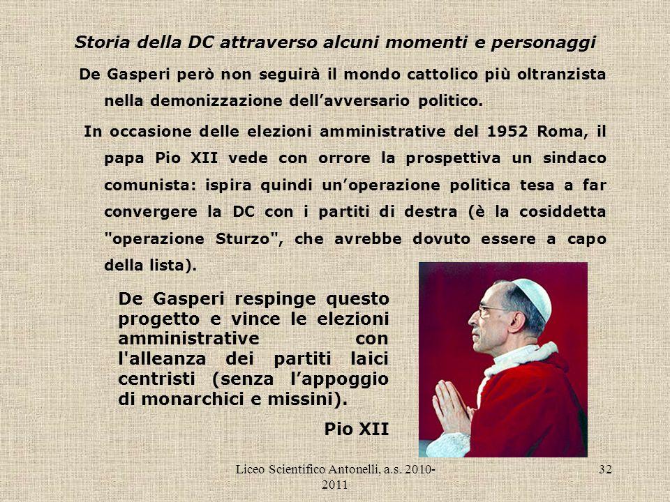 Liceo Scientifico Antonelli, a.s. 2010- 2011 32 Storia della DC attraverso alcuni momenti e personaggi De Gasperi però non seguirà il mondo cattolico