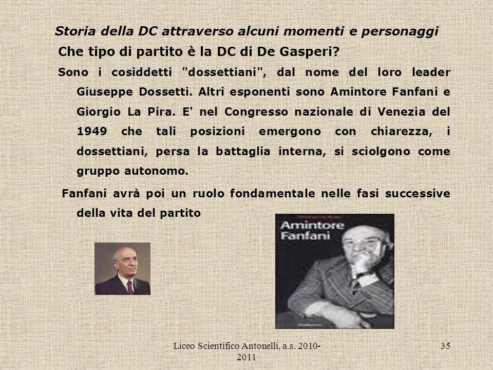 Liceo Scientifico Antonelli, a.s. 2010- 2011 35 Storia della DC attraverso alcuni momenti e personaggi Che tipo di partito è la DC di De Gasperi? Sono