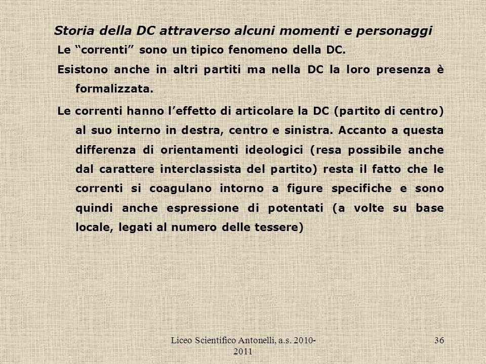 Liceo Scientifico Antonelli, a.s. 2010- 2011 36 Storia della DC attraverso alcuni momenti e personaggi Le correnti sono un tipico fenomeno della DC. E