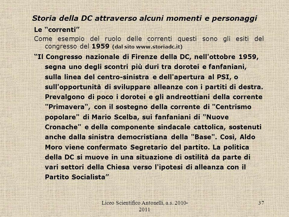 Liceo Scientifico Antonelli, a.s. 2010- 2011 37 Storia della DC attraverso alcuni momenti e personaggi Le correnti Come esempio del ruolo delle corren