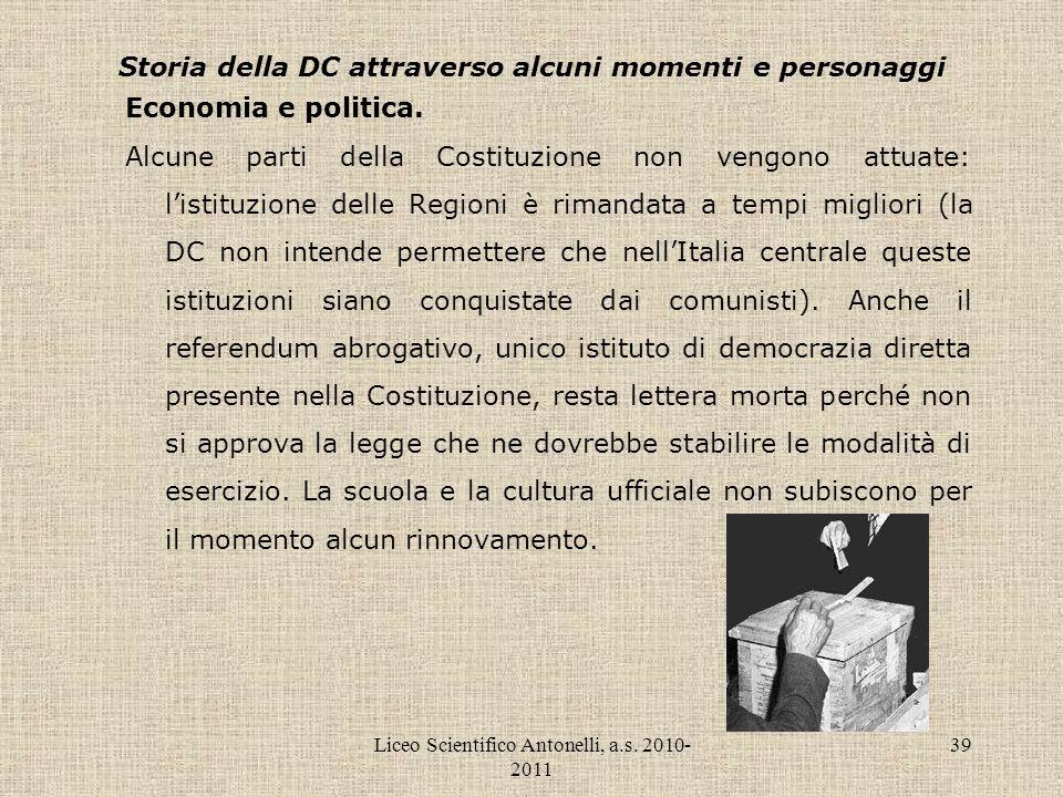 Liceo Scientifico Antonelli, a.s. 2010- 2011 39 Storia della DC attraverso alcuni momenti e personaggi Economia e politica. Alcune parti della Costitu