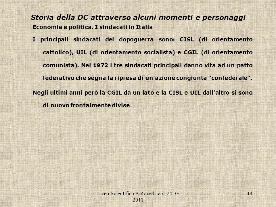 Liceo Scientifico Antonelli, a.s. 2010- 2011 43 Storia della DC attraverso alcuni momenti e personaggi Economia e politica. I sindacati in Italia I pr