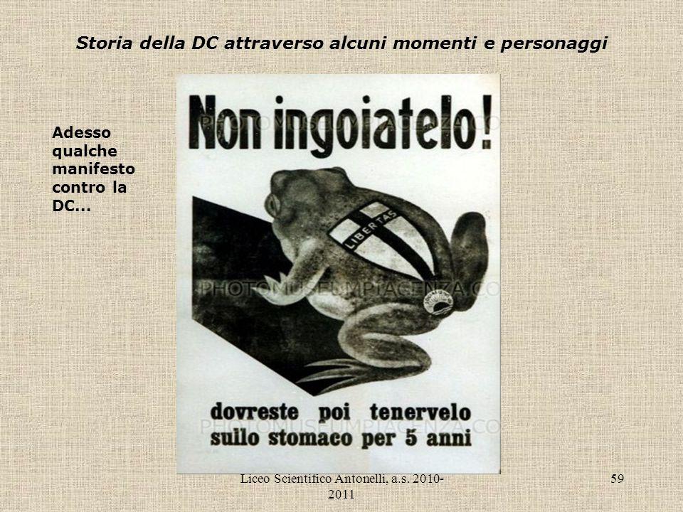 Liceo Scientifico Antonelli, a.s. 2010- 2011 59 Storia della DC attraverso alcuni momenti e personaggi Adesso qualche manifesto contro la DC...