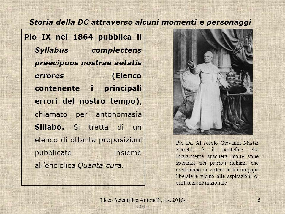 Liceo Scientifico Antonelli, a.s. 2010- 2011 6 Storia della DC attraverso alcuni momenti e personaggi Pio IX nel 1864 pubblica il Syllabus complectens