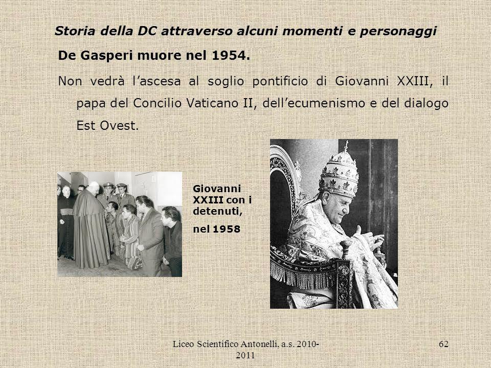 Liceo Scientifico Antonelli, a.s. 2010- 2011 62 Storia della DC attraverso alcuni momenti e personaggi De Gasperi muore nel 1954. Non vedrà lascesa al