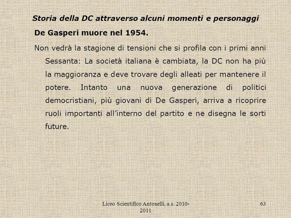 Liceo Scientifico Antonelli, a.s. 2010- 2011 63 Storia della DC attraverso alcuni momenti e personaggi De Gasperi muore nel 1954. Non vedrà la stagion