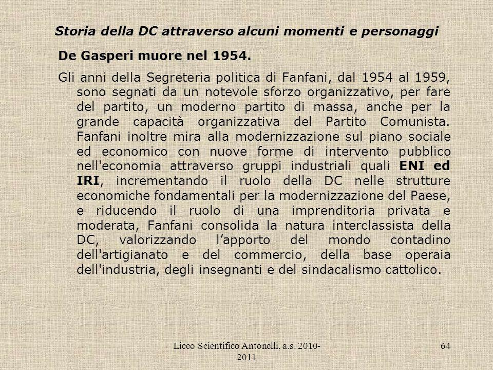 Liceo Scientifico Antonelli, a.s. 2010- 2011 64 Storia della DC attraverso alcuni momenti e personaggi De Gasperi muore nel 1954. Gli anni della Segre