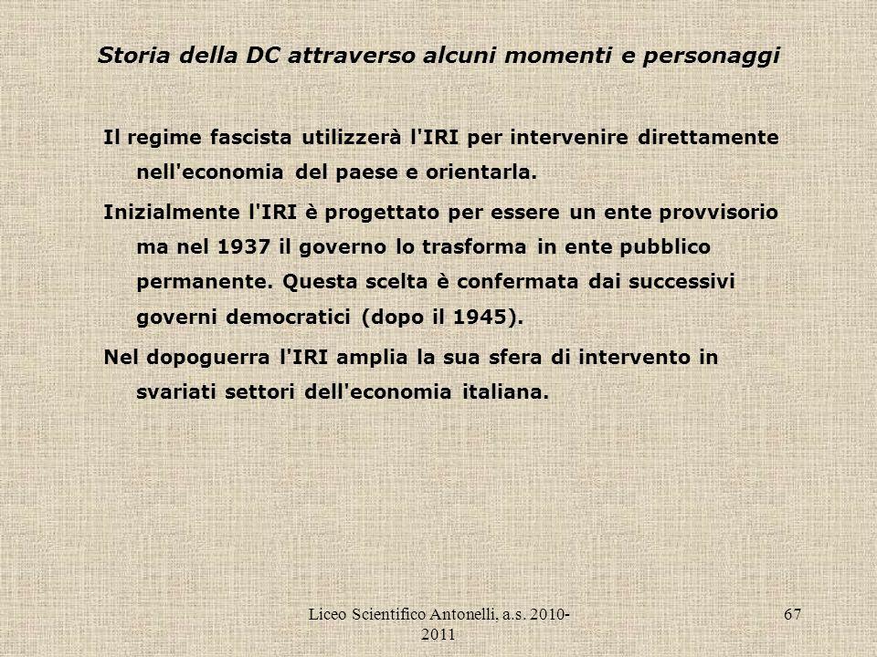 Liceo Scientifico Antonelli, a.s. 2010- 2011 67 Storia della DC attraverso alcuni momenti e personaggi Il regime fascista utilizzerà l'IRI per interve