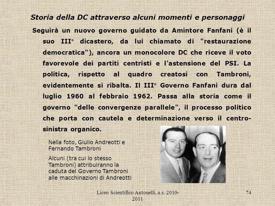 Liceo Scientifico Antonelli, a.s. 2010- 2011 74 Storia della DC attraverso alcuni momenti e personaggi Seguirà un nuovo governo guidato da Amintore Fa