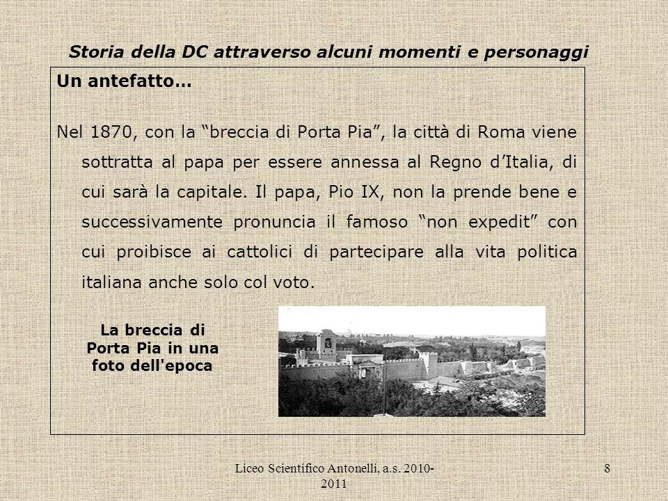Liceo Scientifico Antonelli, a.s. 2010- 2011 8 Storia della DC attraverso alcuni momenti e personaggi Un antefatto… Nel 1870, con la breccia di Porta