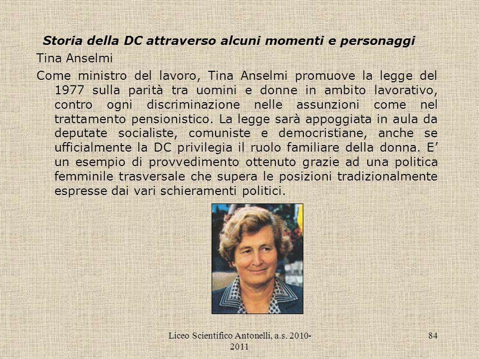 Liceo Scientifico Antonelli, a.s. 2010- 2011 84 Storia della DC attraverso alcuni momenti e personaggi Tina Anselmi Come ministro del lavoro, Tina Ans
