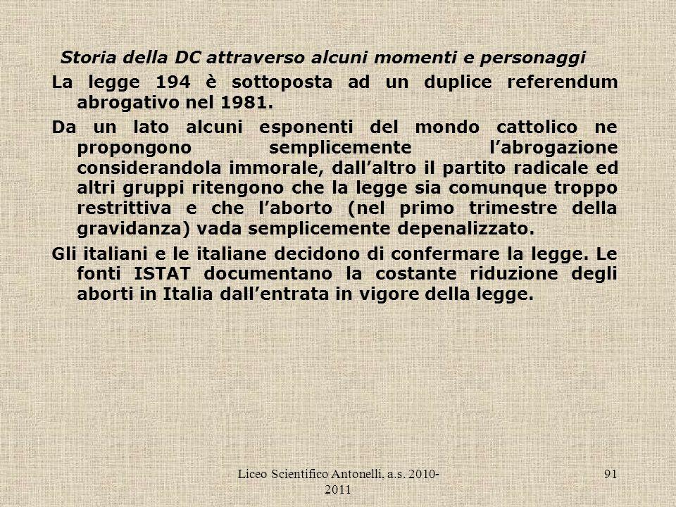 Liceo Scientifico Antonelli, a.s. 2010- 2011 91 Storia della DC attraverso alcuni momenti e personaggi La legge 194 è sottoposta ad un duplice referen