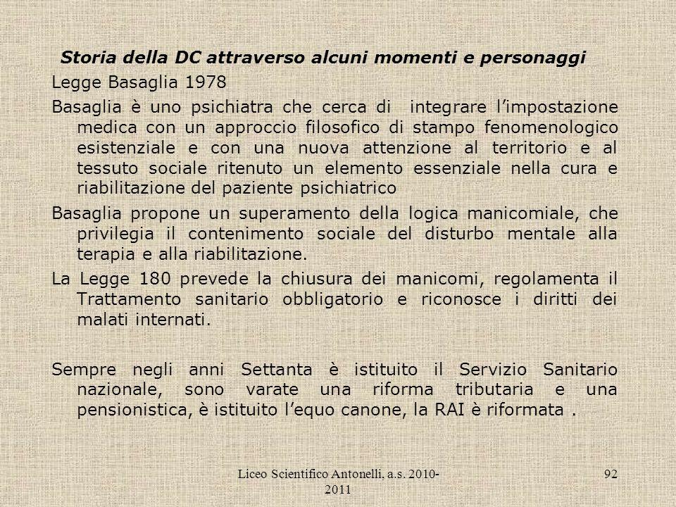 Liceo Scientifico Antonelli, a.s. 2010- 2011 92 Storia della DC attraverso alcuni momenti e personaggi Legge Basaglia 1978 Basaglia è uno psichiatra c