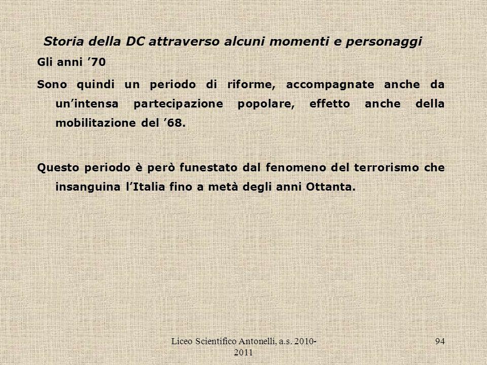 Liceo Scientifico Antonelli, a.s. 2010- 2011 94 Storia della DC attraverso alcuni momenti e personaggi Gli anni 70 Sono quindi un periodo di riforme,