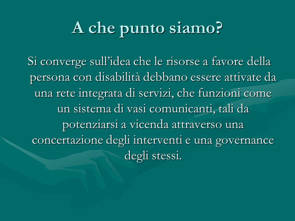 A che punto siamo? Si converge sullidea che le risorse a favore della persona con disabilità debbano essere attivate da una rete integrata di servizi,