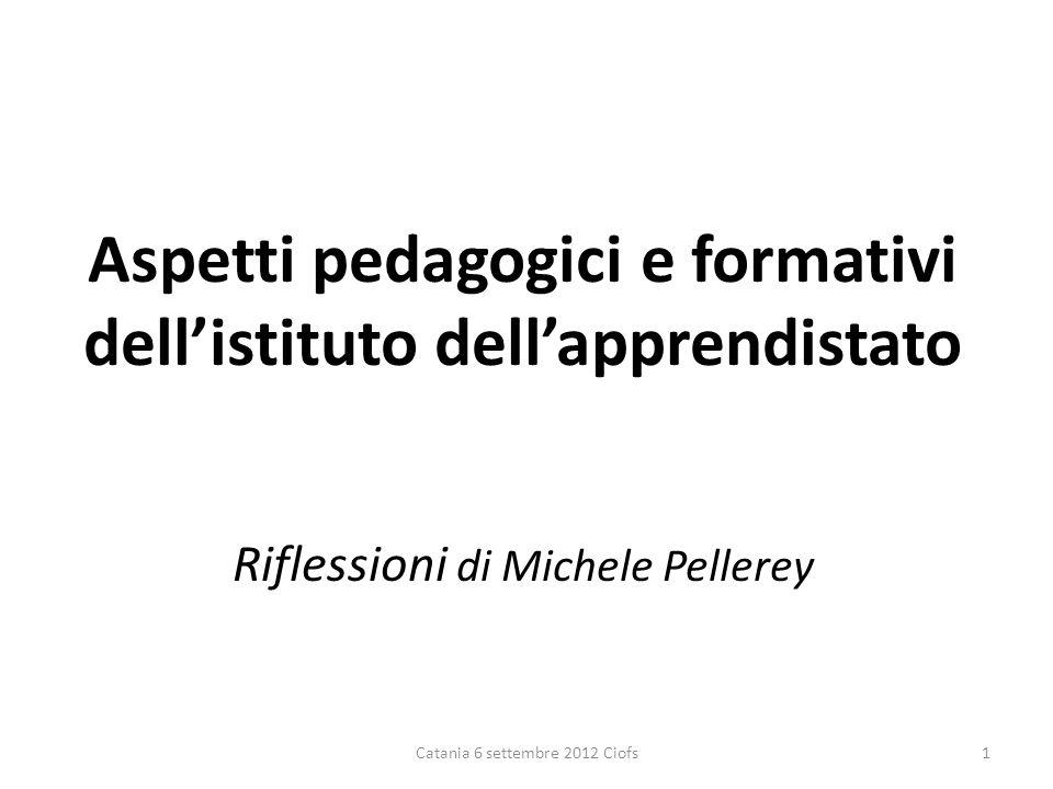 Aspetti pedagogici e formativi dellistituto dellapprendistato Riflessioni di Michele Pellerey Catania 6 settembre 2012 Ciofs1