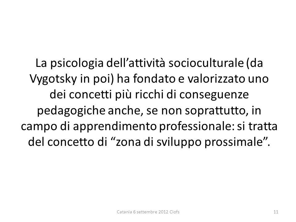 La psicologia dellattività socioculturale (da Vygotsky in poi) ha fondato e valorizzato uno dei concetti più ricchi di conseguenze pedagogiche anche, se non soprattutto, in campo di apprendimento professionale: si tratta del concetto di zona di sviluppo prossimale.