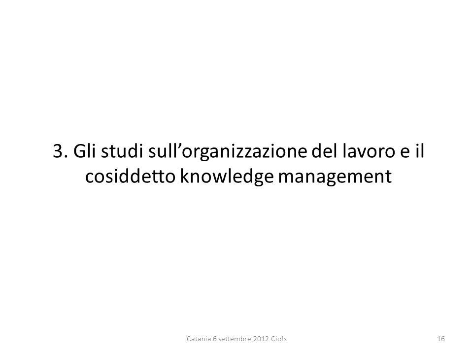 3. Gli studi sullorganizzazione del lavoro e il cosiddetto knowledge management Catania 6 settembre 2012 Ciofs16