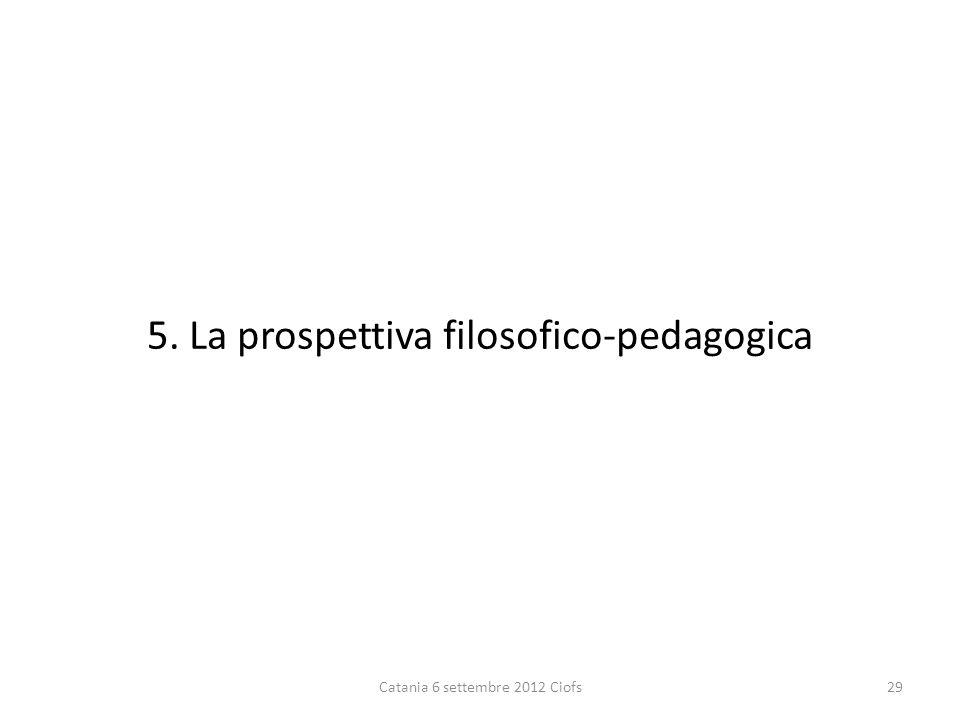 5. La prospettiva filosofico-pedagogica Catania 6 settembre 2012 Ciofs29
