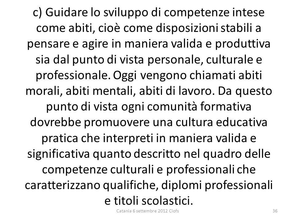 c) Guidare lo sviluppo di competenze intese come abiti, cioè come disposizioni stabili a pensare e agire in maniera valida e produttiva sia dal punto di vista personale, culturale e professionale.