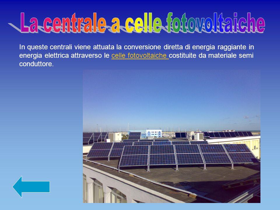 In queste centrali viene attuata la conversione diretta di energia raggiante in energia elettrica attraverso le celle fotovoltaiche costituite da materiale semi conduttore.celle fotovoltaiche