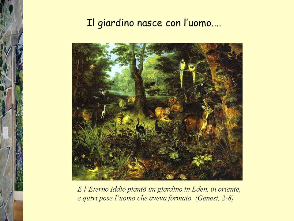 E lEterno Iddio piantò un giardino in Eden, in oriente, e quivi pose luomo che aveva formato. (Genesi, 2-8) Il giardino nasce con luomo....