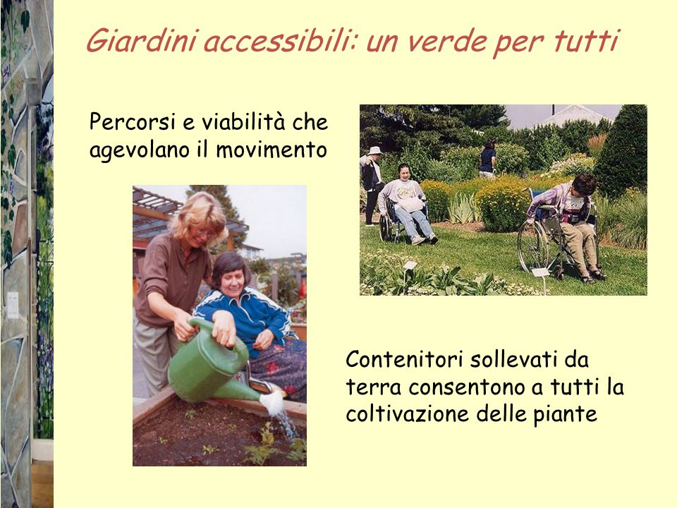 Giardini accessibili: un verde per tutti Contenitori sollevati da terra consentono a tutti la coltivazione delle piante Percorsi e viabilità che agevolano il movimento