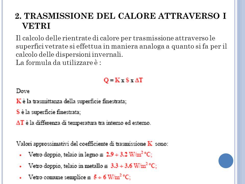 2. TRASMISSIONE DEL CALORE ATTRAVERSO I VETRI Il calcolo delle rientrate di calore per trasmissione attraverso le superfici vetrate si effettua in man