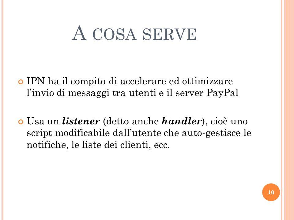 A COSA SERVE IPN ha il compito di accelerare ed ottimizzare linvio di messaggi tra utenti e il server PayPal Usa un listener (detto anche handler ), c