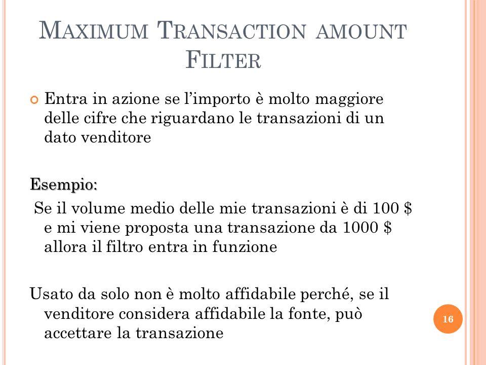 M AXIMUM T RANSACTION AMOUNT F ILTER Entra in azione se limporto è molto maggiore delle cifre che riguardano le transazioni di un dato venditoreEsempio: Se il volume medio delle mie transazioni è di 100 $ e mi viene proposta una transazione da 1000 $ allora il filtro entra in funzione Usato da solo non è molto affidabile perché, se il venditore considera affidabile la fonte, può accettare la transazione 16