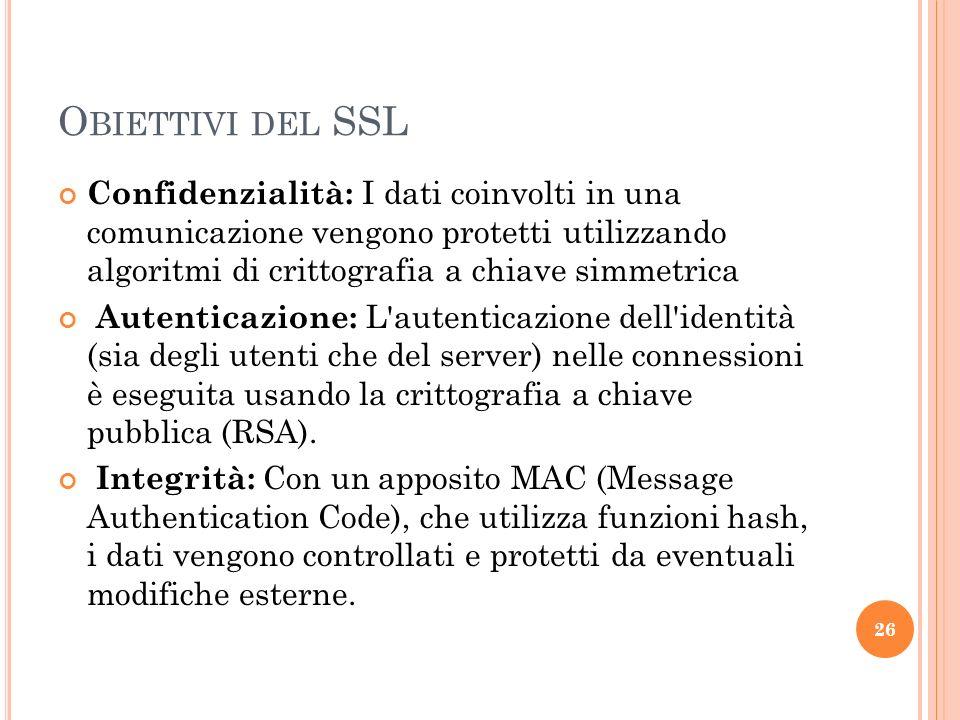 O BIETTIVI DEL SSL Confidenzialità: I dati coinvolti in una comunicazione vengono protetti utilizzando algoritmi di crittografia a chiave simmetrica Autenticazione: L autenticazione dell identità (sia degli utenti che del server) nelle connessioni è eseguita usando la crittografia a chiave pubblica (RSA).