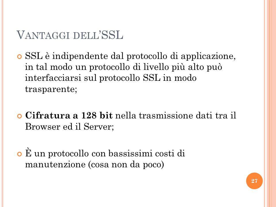 V ANTAGGI DELL SSL SSL è indipendente dal protocollo di applicazione, in tal modo un protocollo di livello più alto può interfacciarsi sul protocollo SSL in modo trasparente; Cifratura a 128 bit nella trasmissione dati tra il Browser ed il Server; È un protocollo con bassissimi costi di manutenzione (cosa non da poco) 27