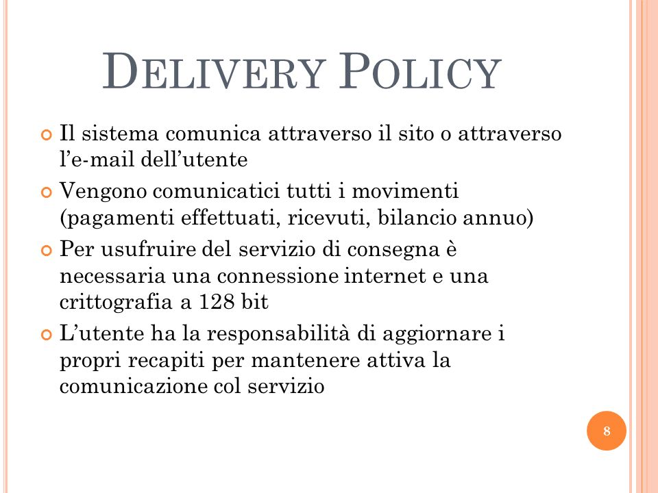 D ELIVERY P OLICY Il sistema comunica attraverso il sito o attraverso le-mail dellutente Vengono comunicatici tutti i movimenti (pagamenti effettuati,