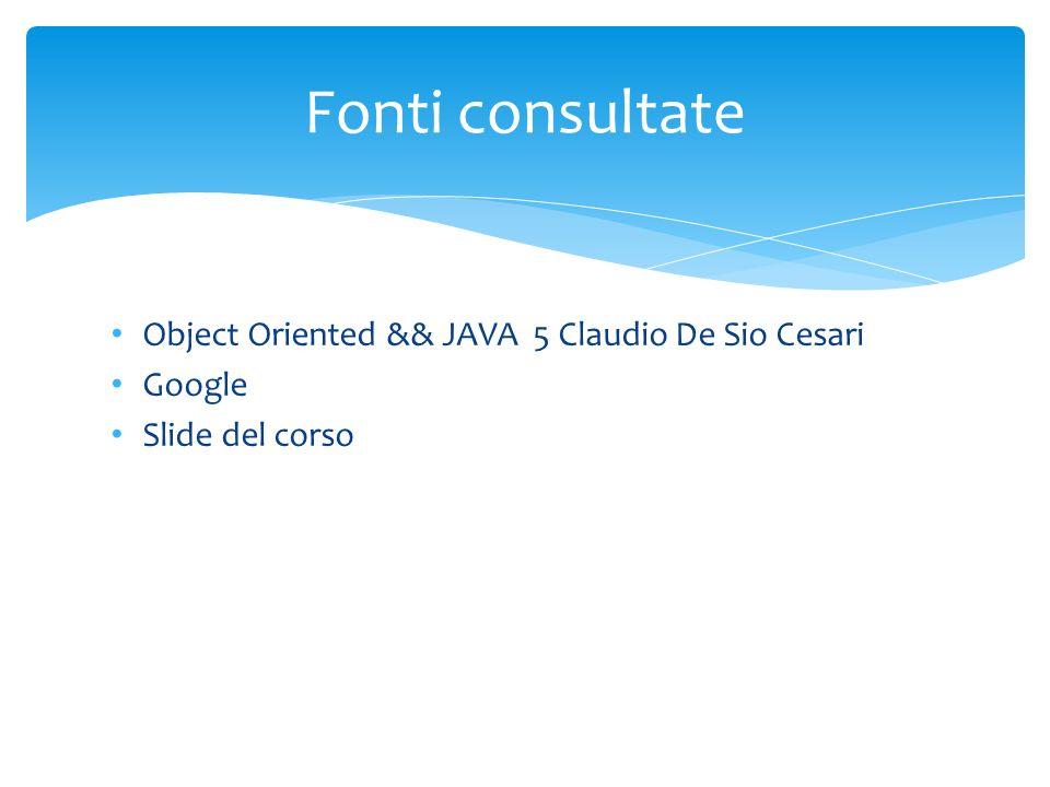 Object Oriented && JAVA 5 Claudio De Sio Cesari Google Slide del corso Fonti consultate