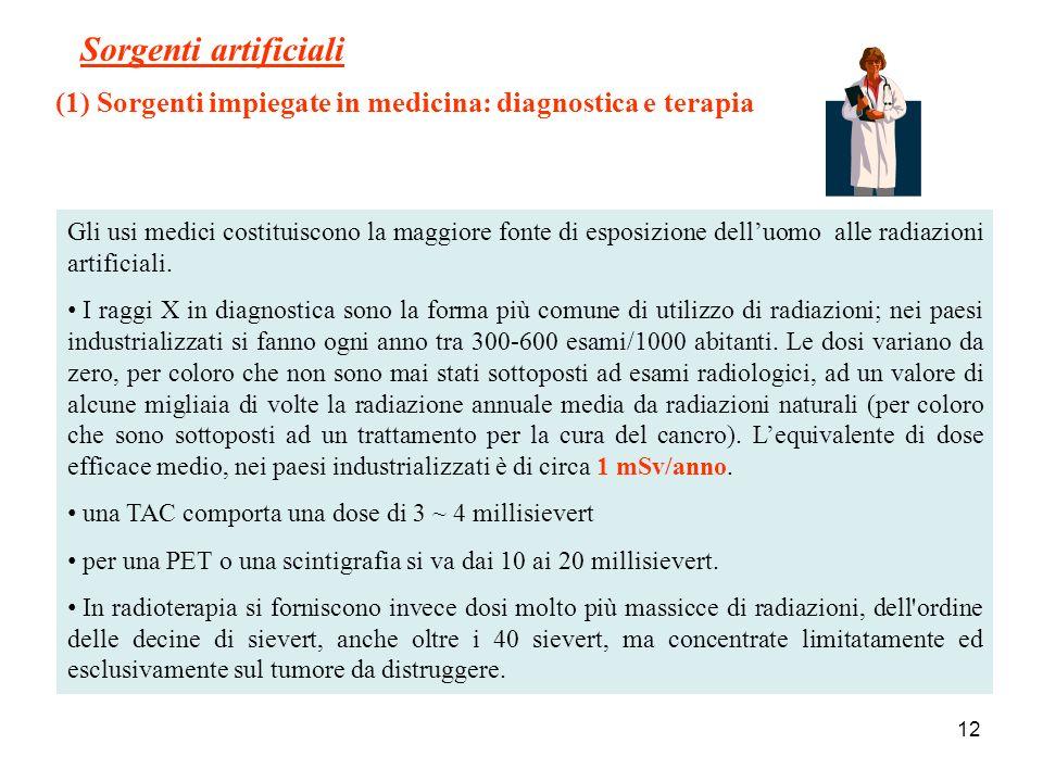 12 Sorgenti artificiali (1) Sorgenti impiegate in medicina: diagnostica e terapia Gli usi medici costituiscono la maggiore fonte di esposizione delluo