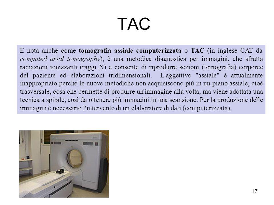 TAC 17 È nota anche come tomografia assiale computerizzata o TAC (in inglese CAT da computed axial tomography), è una metodica diagnostica per immagin